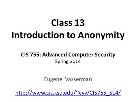 Class 13 Introduction to Anonymity CIS 755: Advanced Computer Security Spring 2014 Eugene Vasserman