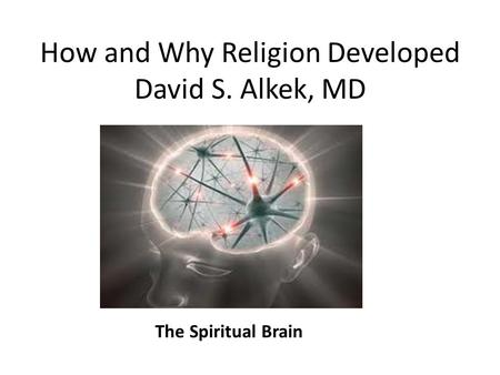 How and Why Religion Developed David S. Alkek, MD The Spiritual Brain.