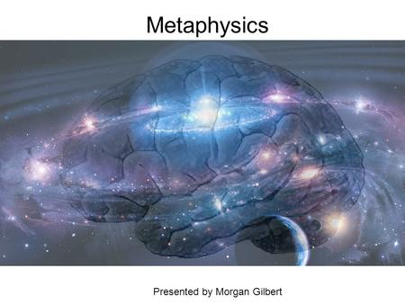 Metaphysics Presented by Morgan Gilbert. …What is Metaphysics? Ancient, Medieval philosophers: the initial study of beings, causes, and unchanging things.
