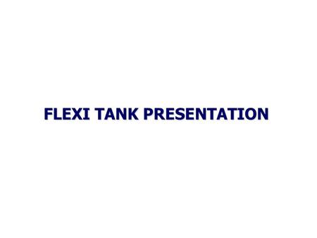 FLEXI TANK PRESENTATION FLEXITANK – What is it ? A bag that fits to a standard 20ft container converting it to carry 20 tonne of non-haz liquids.