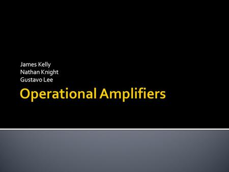 James Kelly Nathan Knight Gustavo Lee.  Introduction  Characteristics of Ideal and Real Op-Amps  Basic Circuits of Op-Amps  Applications  Exercise.