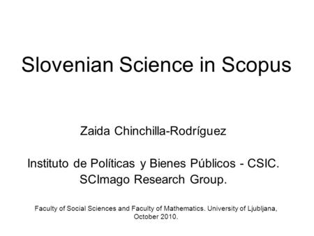 Slovenian Science in Scopus Zaida Chinchilla-Rodríguez Instituto de Políticas y Bienes Públicos - CSIC. SCImago Research Group. Faculty of Social Sciences.