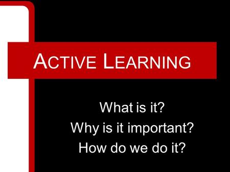 A CTIVE L EARNING What is it? Why is it important? How do we do it?