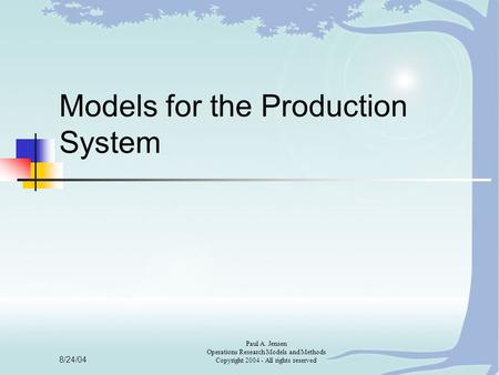 8/24/04 Paul A. Jensen Operations Research Models and Methods Copyright 2004 - All rights reserved Models for the Production System.