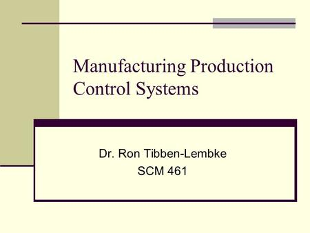 Manufacturing Production Control Systems Dr. Ron Tibben-Lembke SCM 461.