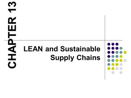 LEAN and Sustainable Supply Chains CHAPTER 13. Learning Objectives 1. Describe how Green and Lean can complement each other. 2. Explain how a production.