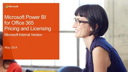 Microsoft Power BI for Office 365 Pricing and Licensing Microsoft Internal Version May 2014.