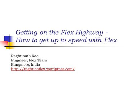 Getting on the Flex Highway - How to get up to speed with Flex Raghunath Rao Engineer, Flex Team Bangalore, India