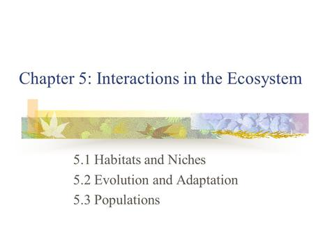 Chapter 5: Interactions in the Ecosystem 5.1 Habitats and Niches 5.2 Evolution and Adaptation 5.3 Populations.