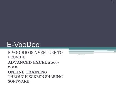 E-VooDoo E-VOODOO IS A VENTURE TO PROVIDE ADVANCED EXCEL 2007- 2010 ONLINE TRAINING THROUGH SCREEN SHARING SOFTWARE E-VooDoo 1.