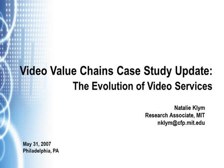 Video Value Chains Case Study Update: The Evolution of Video Services Natalie Klym Research Associate, MIT May 31, 2007 Philadelphia,
