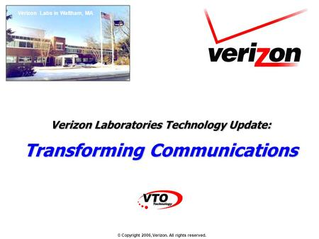 © Copyright 2006, Verizon. All rights reserved. Verizon Laboratories Technology Update: Transforming Communications Verizon Labs in Waltham, MA.