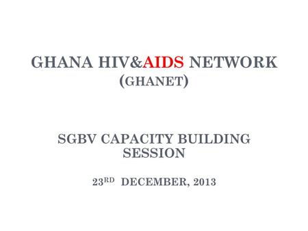 GHANA HIV&AIDS NETWORK ( GHANET ) SGBV CAPACITY BUILDING SESSION 23 RD DECEMBER, 2013.