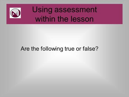 Are the following true or false? Using assessment within the lesson.