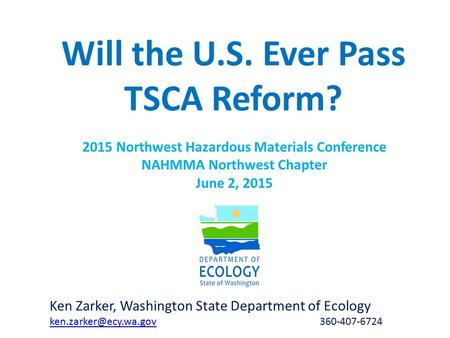 Will the U.S. Ever Pass TSCA Reform? Ken Zarker, Washington State Department of Ecology 360-407-6724 2015 Northwest.