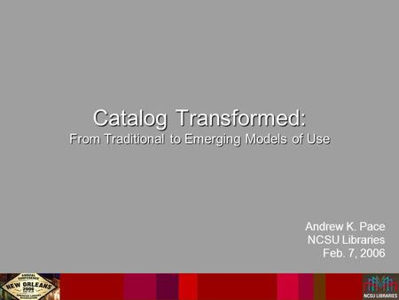 Catalog Transformed: From Traditional to Emerging Models of Use Andrew K. Pace NCSU Libraries Feb. 7, 2006.