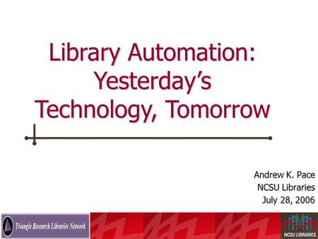 The Future of the Online Catalog Andrew K. Pace NCSU Libraries July 28, 2006 Library Automation: Yesterday's Technology, Tomorrow.