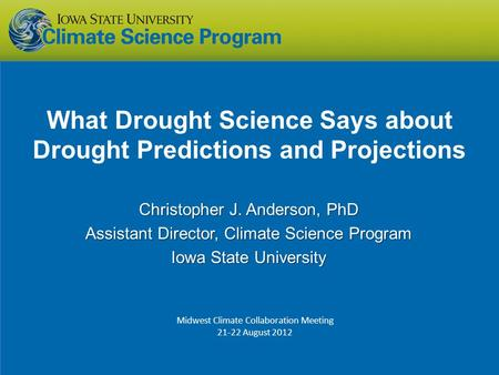What Drought Science Says about Drought Predictions and Projections Christopher J. Anderson, PhD Assistant Director, Climate Science Program Iowa State.