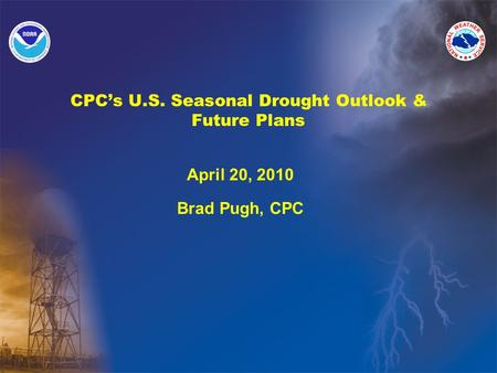 CPC's U.S. Seasonal Drought Outlook & Future Plans April 20, 2010 Brad Pugh, CPC.