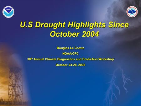 U.S Drought Highlights Since October 2004 Douglas Le Comte NOAA/CPC 30 th Annual Climate Diagnostics and Prediction Workshop October 24-28, 2005.