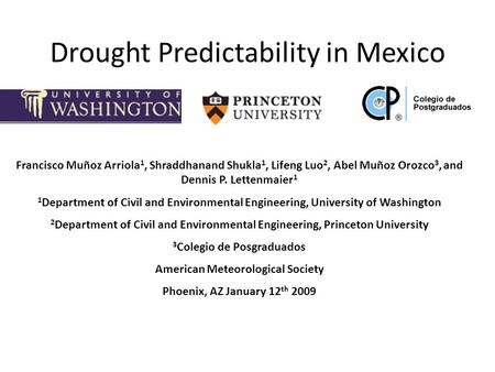 Drought Predictability in Mexico Francisco Muñoz Arriola 1, Shraddhanand Shukla 1, Lifeng Luo 2, Abel Muñoz Orozco 3, and Dennis P. Lettenmaier 1 1 Department.