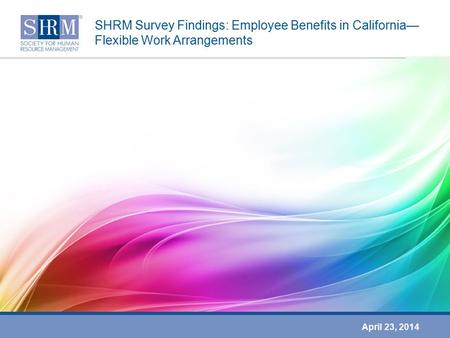 SHRM Survey Findings: Employee Benefits in California— Flexible Work Arrangements April 23, 2014.