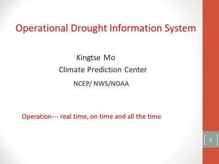 Operational Drought Information System Kingtse Mo Climate Prediction Center NCEP/ NWS/NOAA Operation--- real time, on time and all the time 1.