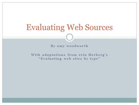 "By amy woodworth With adaptations from erin Herberg's ""Evaluating web sites by type"" Evaluating Web Sources."