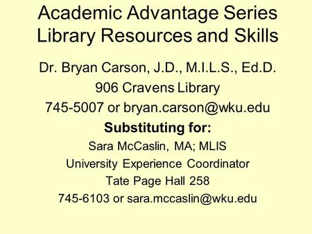 Academic Advantage Series Library Resources and Skills Dr. Bryan Carson, J.D., M.I.L.S., Ed.D. 906 Cravens Library 745-5007 or Substituting.