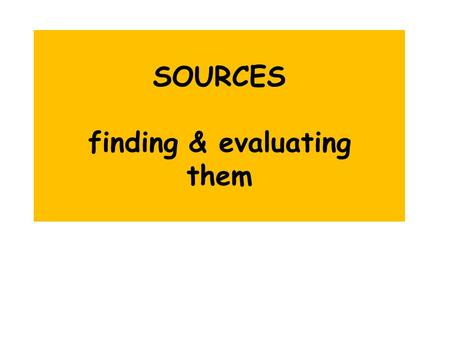 SOURCES finding & evaluating them. Evaluating the AUTHORITY of a source – what questions should we ask? Is the author or organization identified? What.