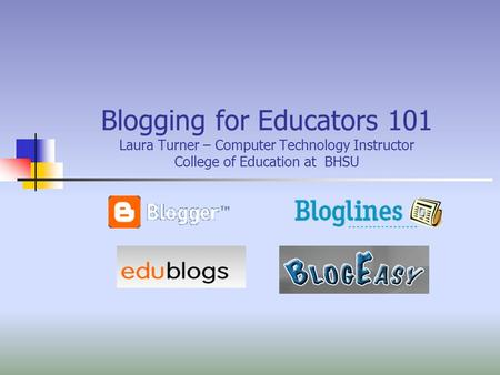 Blogging for Educators 101 Laura Turner – Computer Technology Instructor College of Education at BHSU.