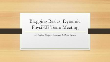 Blogging Basics: Dynamic PhysiKE Team Meeting w/ Carline Vargas- Gonzalez & Zoila Primo.