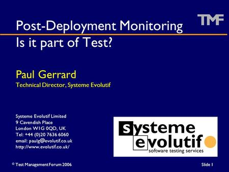 ©Test Management Forum 2006Slide 1 Post-Deployment Monitoring Is it part of Test? Paul Gerrard Technical Director, Systeme Evolutif Systeme Evolutif Limited.