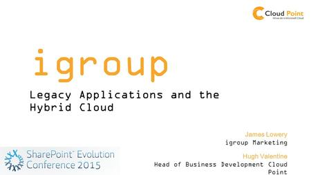 Igroup Legacy Applications and the Hybrid Cloud Hugh Valentine Head of Business Development Cloud Point James Lowery igroup Marketing.