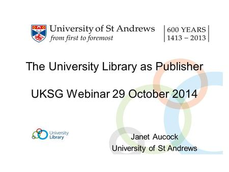 The University Library as Publisher UKSG Webinar 29 October 2014 Janet Aucock University of St Andrews.
