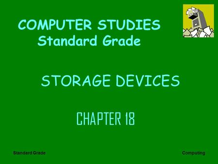 Standard Grade Computing STORAGE DEVICES CHAPTER 18 COMPUTER STUDIES Standard Grade.