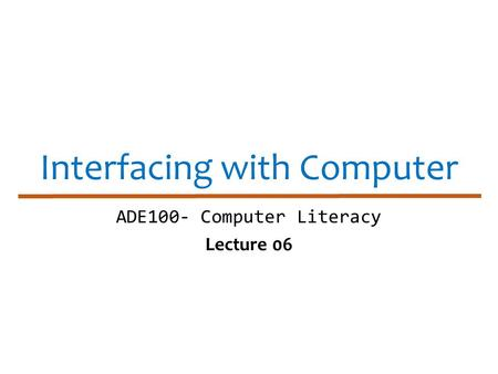 Interfacing with Computer ADE100- Computer Literacy Lecture 06.