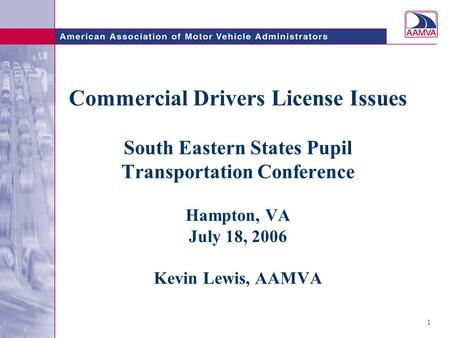 1 Commercial Drivers License Issues South Eastern States Pupil Transportation Conference Hampton, VA July 18, 2006 Kevin Lewis, AAMVA.