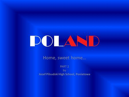 POLAND Home, sweet home… PART 2 by Jozef Pilsudski High School, Poniatowa.