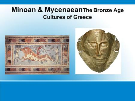 Minoan & Mycenaean The Bronze Age Cultures of Greece.