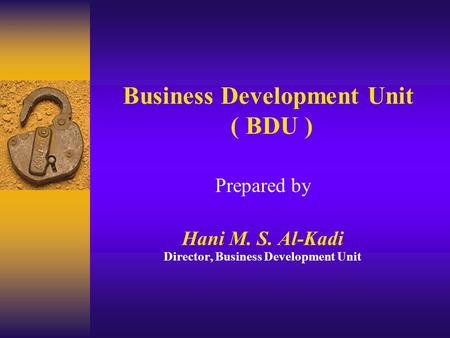 Business Development Unit ( BDU ) Prepared by Hani M. S. Al-Kadi Director, Business Development Unit.