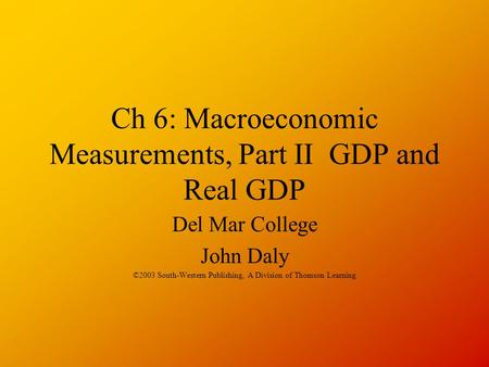 Ch 6: Macroeconomic Measurements, Part II GDP and Real GDP Del Mar College John Daly ©2003 South-Western Publishing, A Division of Thomson Learning.