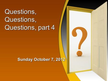 Questions, Questions, Questions, part 4 Sunday October 7, 2012.