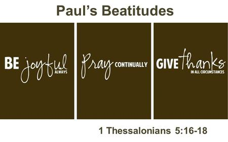 Paul's Beatitudes 1 Thessalonians 5:16-18.