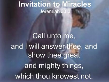 Invitation to Miracles Jeremiah 33:3 Call unto me, and I will answer thee, and show thee great and mighty things, which thou knowest not.