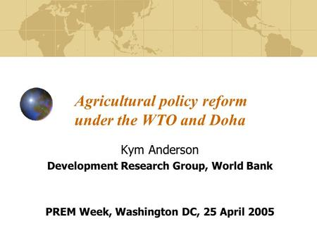 Agricultural policy reform under the WTO and Doha Kym Anderson Development Research Group, World Bank PREM Week, Washington DC, 25 April 2005.