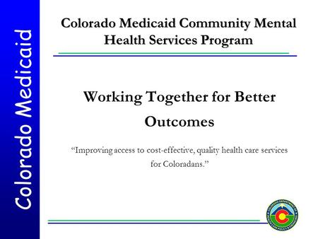 "Colorado Medicaid Colorado Medicaid Community Mental Health Services Program Working Together for Better Outcomes ""Improving access to cost-effective,"