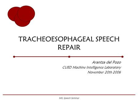 MIL Speech Seminar TRACHEOESOPHAGEAL SPEECH REPAIR Arantza del Pozo CUED Machine Intelligence Laboratory November 20th 2006.