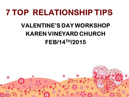 7 TOP RELATIONSHIP TIPS VALENTINE'S DAY WORKSHOP KAREN VINEYARD CHURCH FEB/14 TH /2015.