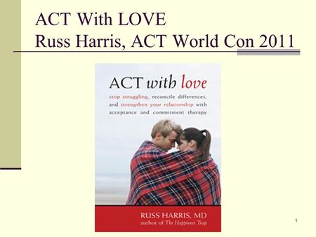1 ACT With LOVE Russ Harris, ACT World Con 2011. 2 Are relationships easy?